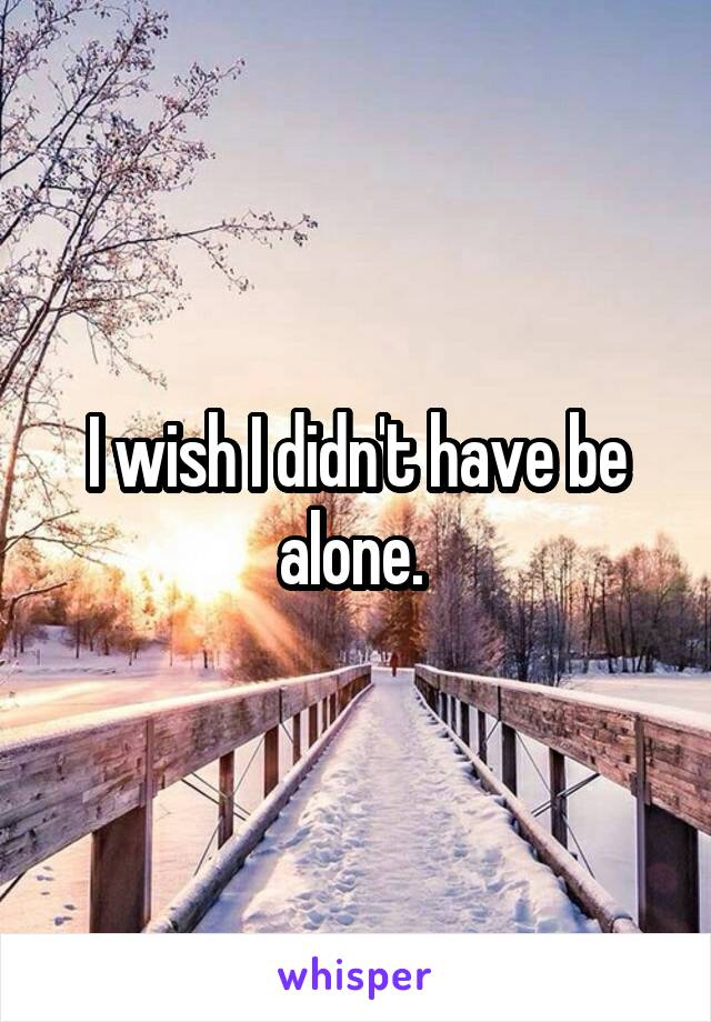 I wish I didn't have be alone.
