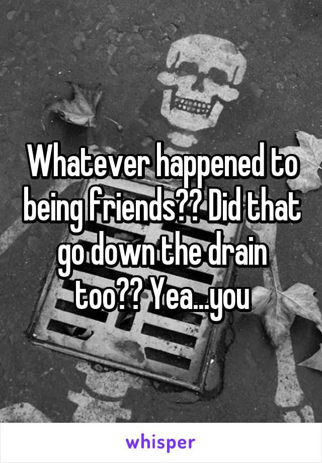 Whatever happened to being friends?? Did that go down the drain too?? Yea...you