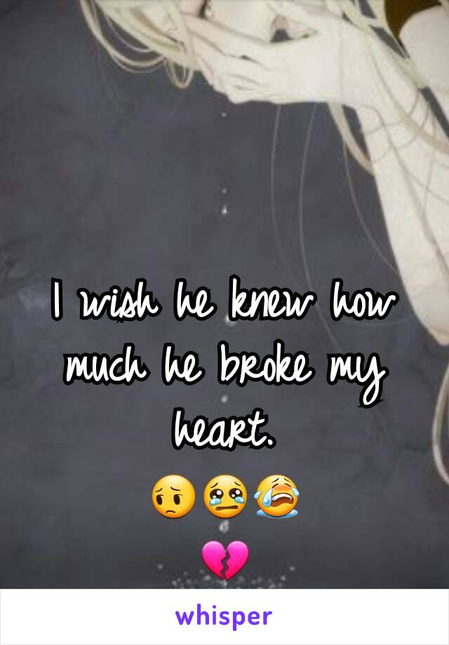 I wish he knew how much he broke my heart.                        😔😢😭              💔