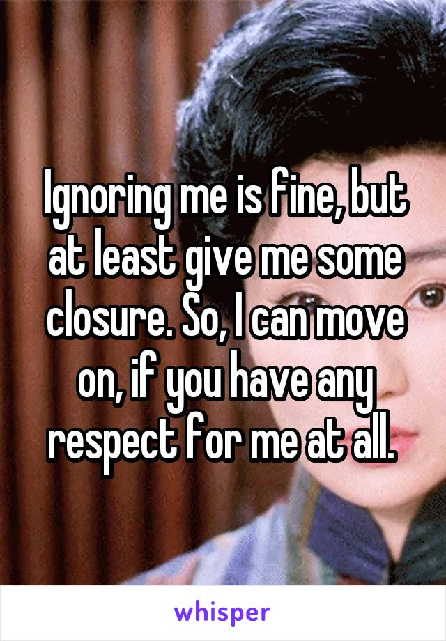 Ignoring me is fine, but at least give me some closure. So, I can move on, if you have any respect for me at all.