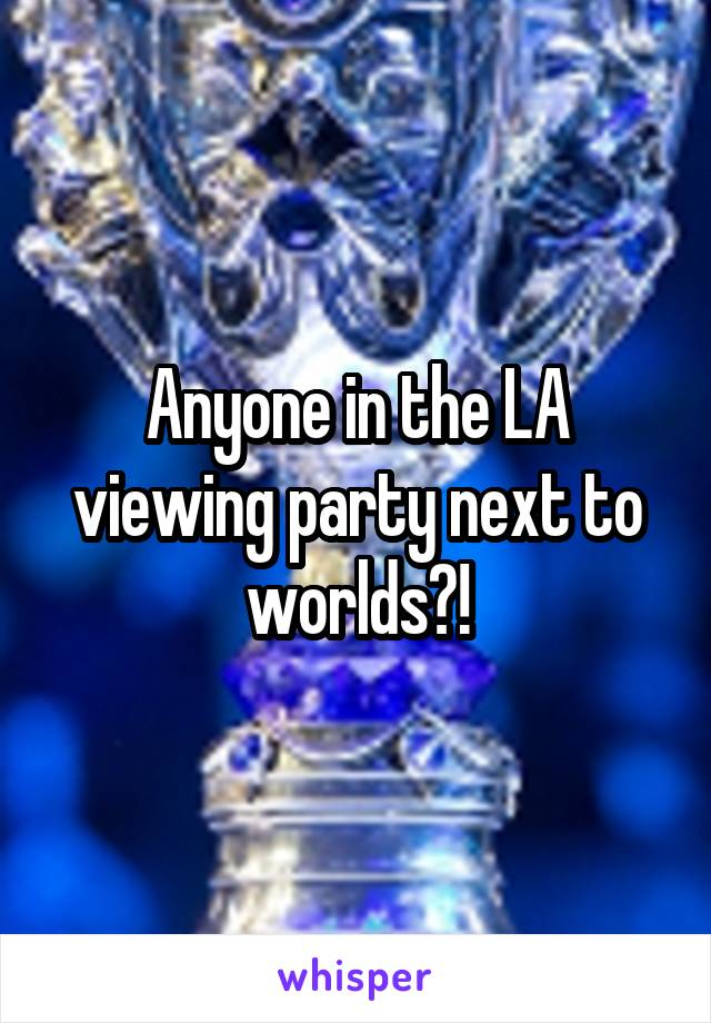 Anyone in the LA viewing party next to worlds?!