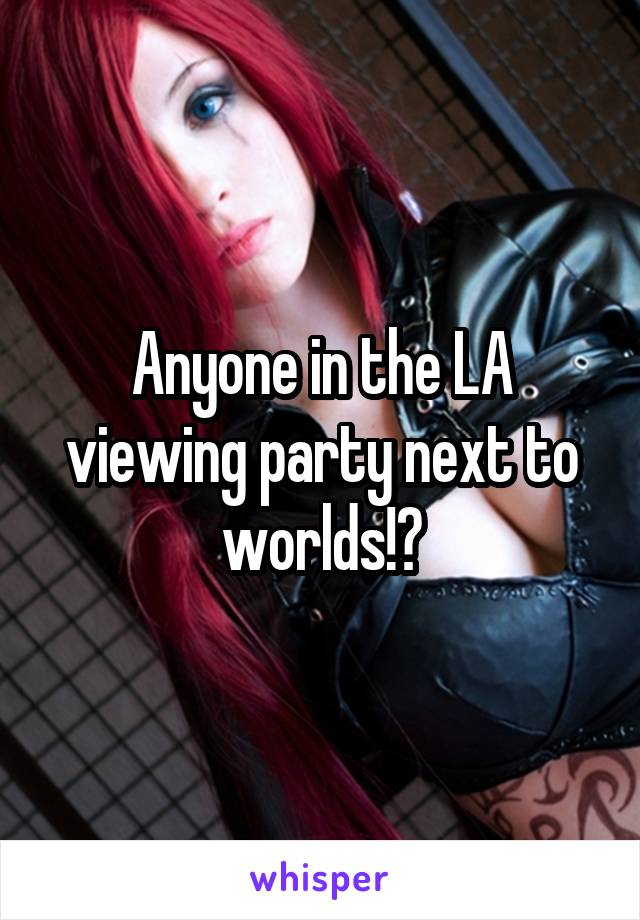 Anyone in the LA viewing party next to worlds!?