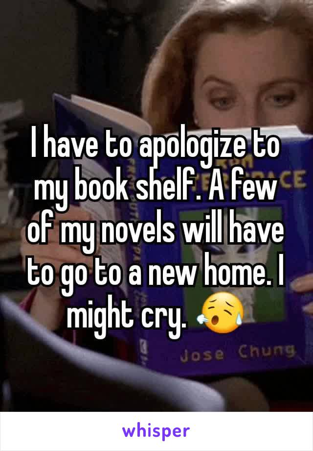 I have to apologize to my book shelf. A few of my novels will have to go to a new home. I might cry. 😥