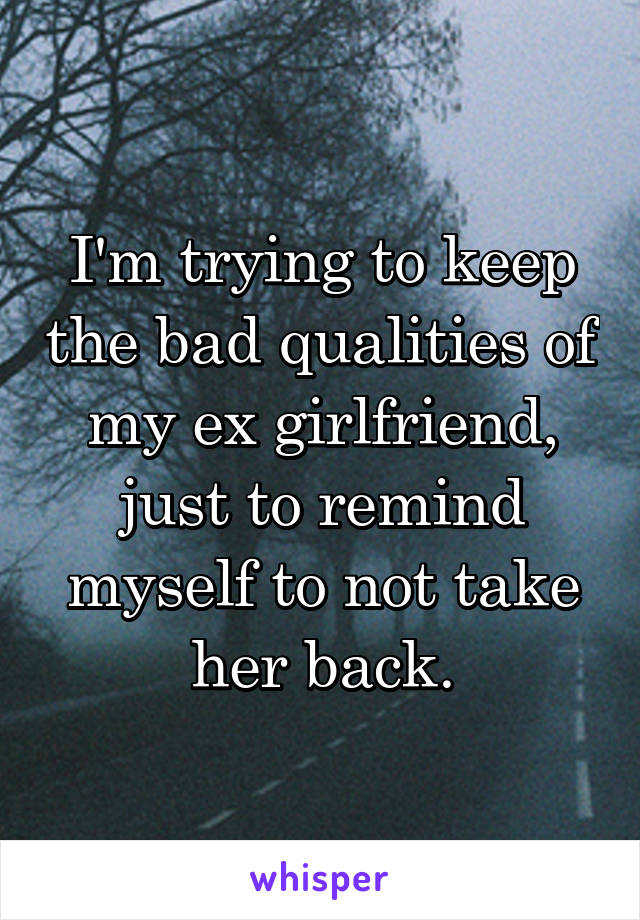 I'm trying to keep the bad qualities of my ex girlfriend, just to remind myself to not take her back.
