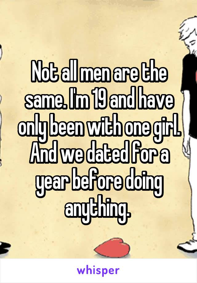 Not all men are the same. I'm 19 and have only been with one girl. And we dated for a year before doing anything.