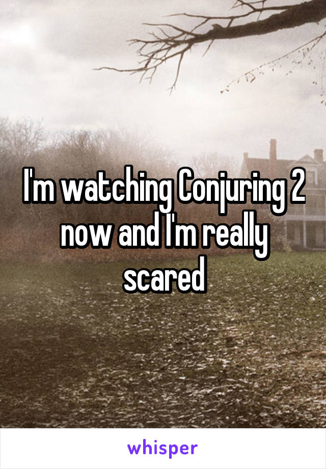 I'm watching Conjuring 2 now and I'm really scared