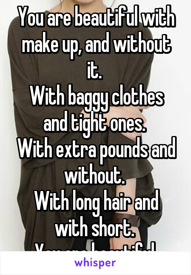 You are beautiful with make up, and without it.  With baggy clothes and tight ones.  With extra pounds and without.  With long hair and with short.  You are beautiful