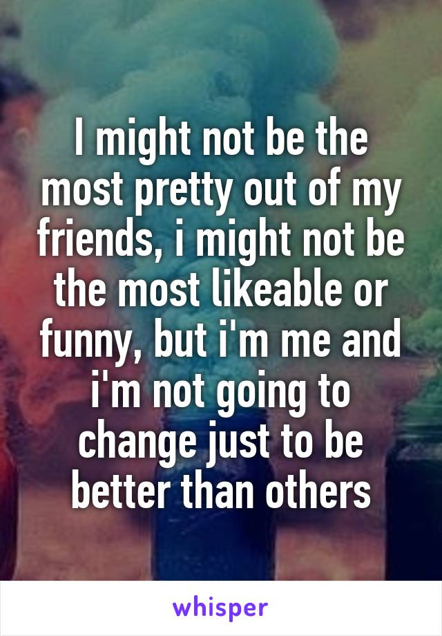 I might not be the most pretty out of my friends, i might not be the most likeable or funny, but i'm me and i'm not going to change just to be better than others
