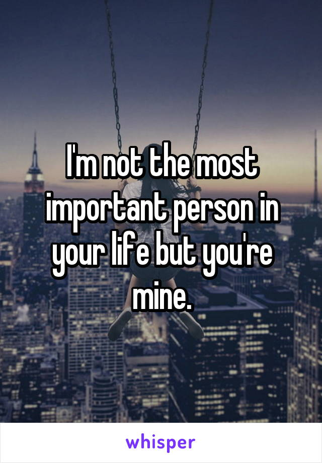 I'm not the most important person in your life but you're mine.