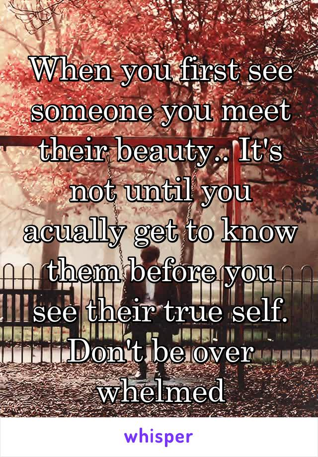 When you first see someone you meet their beauty.. It's not until you acually get to know them before you see their true self. Don't be over whelmed