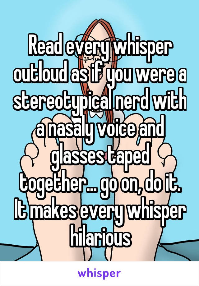 Read every whisper outloud as if you were a stereotypical nerd with a nasaly voice and glasses taped together... go on, do it. It makes every whisper hilarious
