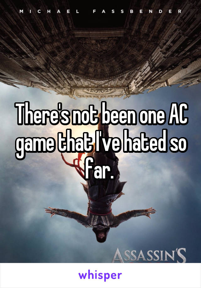There's not been one AC game that I've hated so far.