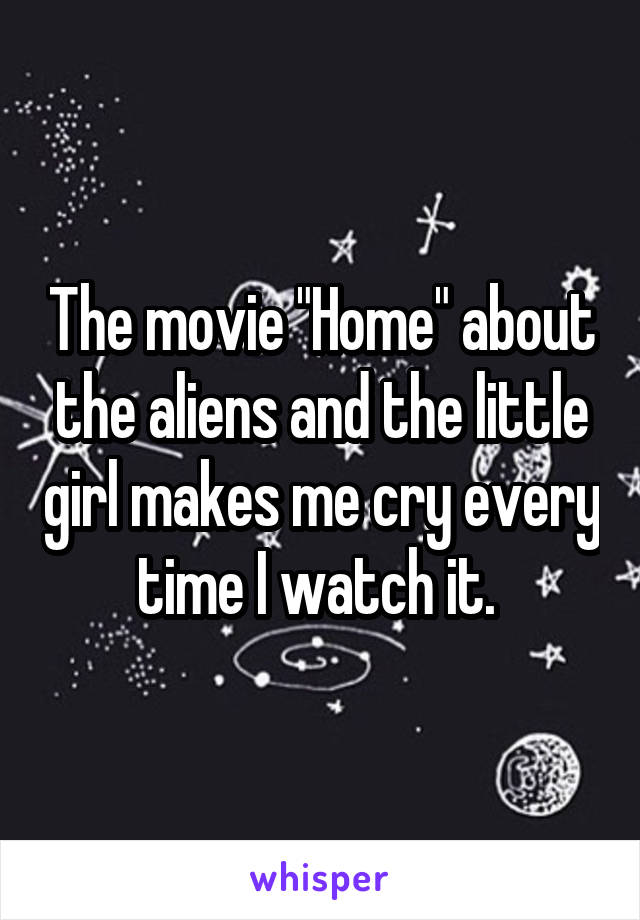 "The movie ""Home"" about the aliens and the little girl makes me cry every time I watch it."