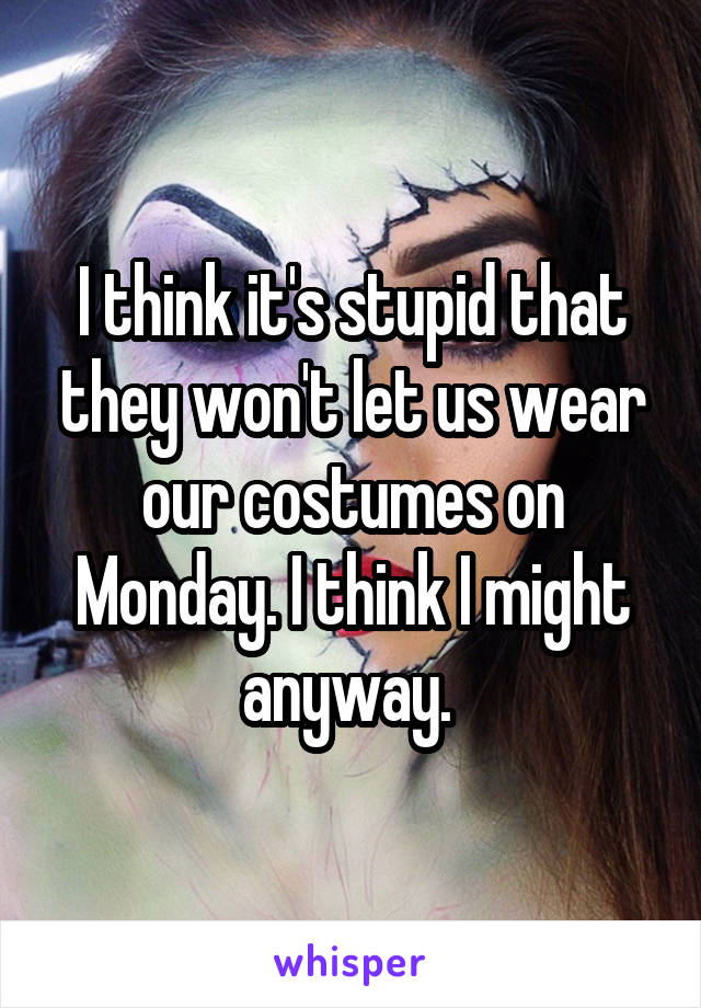 I think it's stupid that they won't let us wear our costumes on Monday. I think I might anyway.