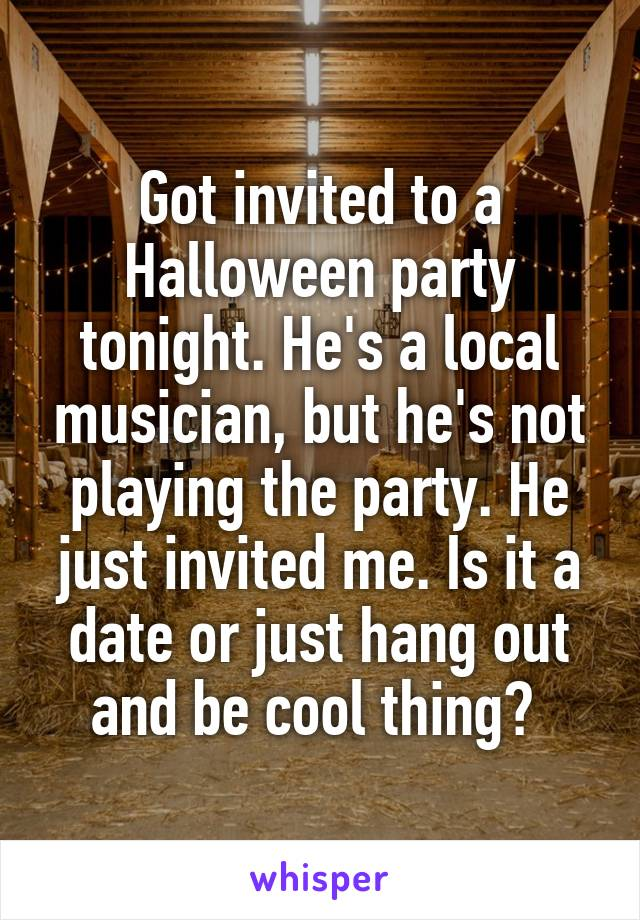 Got invited to a Halloween party tonight. He's a local musician, but he's not playing the party. He just invited me. Is it a date or just hang out and be cool thing?