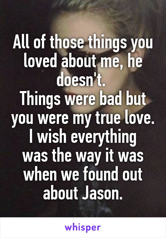 All of those things you loved about me, he doesn't.  Things were bad but you were my true love. I wish everything was the way it was when we found out about Jason.