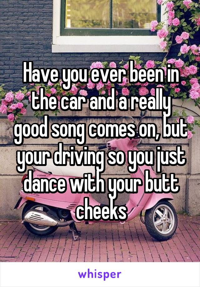 Have you ever been in the car and a really good song comes on, but your driving so you just dance with your butt cheeks