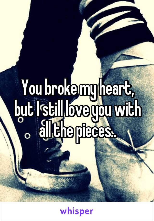 You broke my heart, but I still love you with all the pieces..