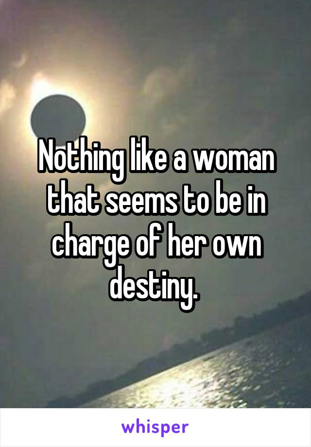 Nothing like a woman that seems to be in charge of her own destiny.