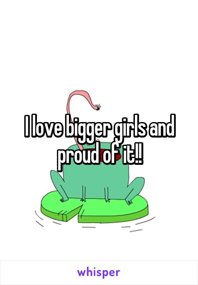 I love bigger girls and proud of it!!