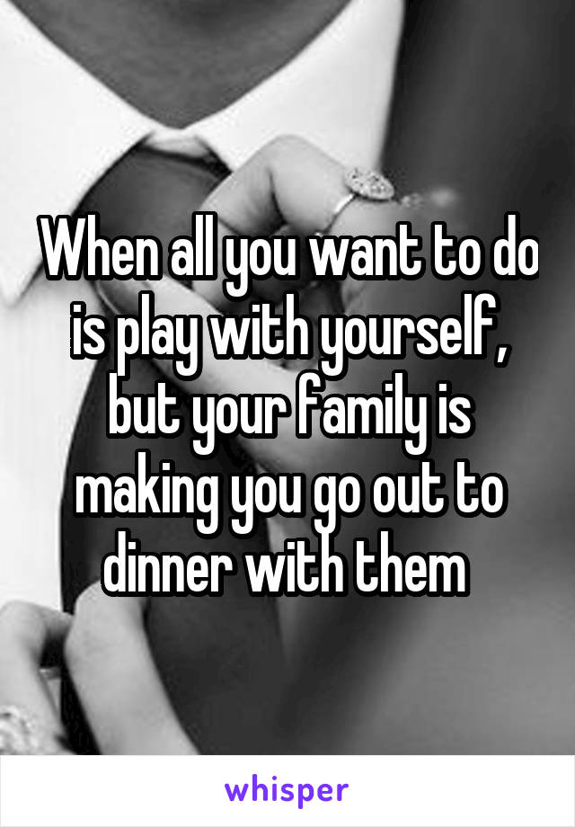 When all you want to do is play with yourself, but your family is making you go out to dinner with them