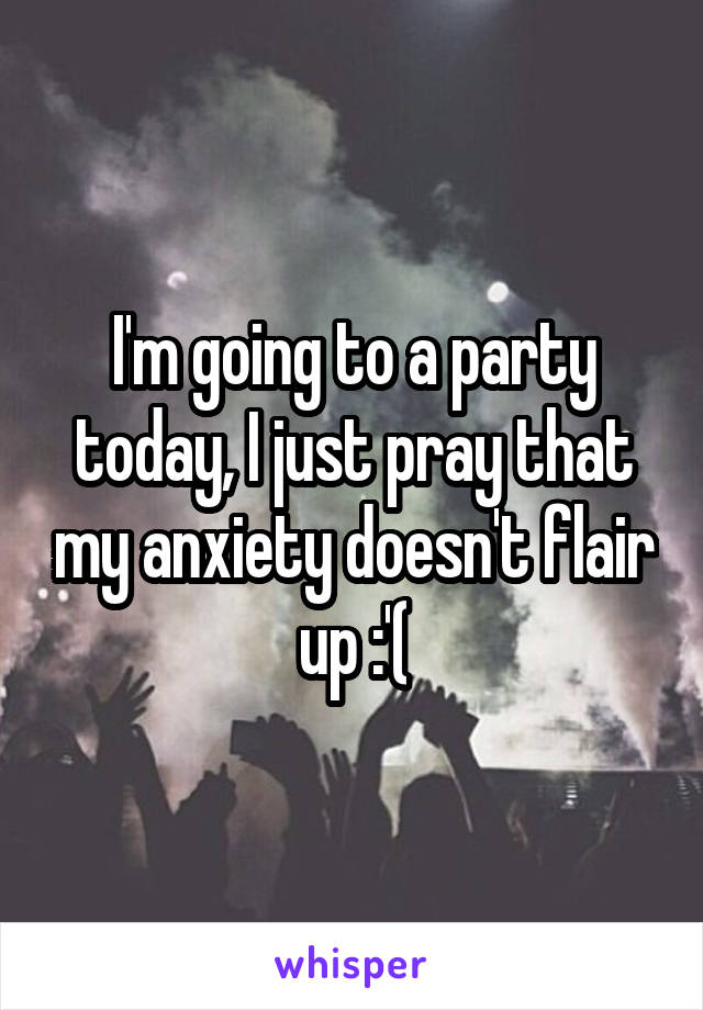 I'm going to a party today, I just pray that my anxiety doesn't flair up :'(