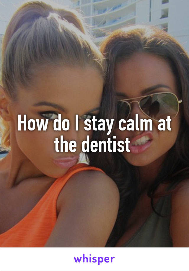 How do I stay calm at the dentist