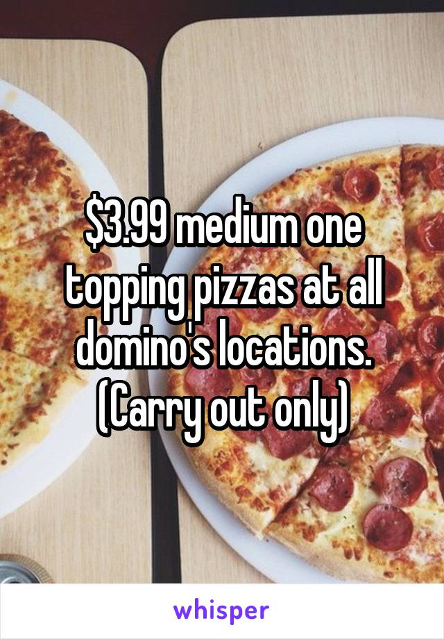 $3.99 medium one topping pizzas at all domino's locations. (Carry out only)
