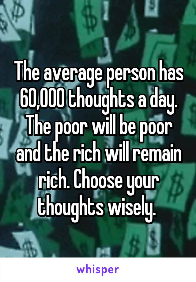 The average person has 60,000 thoughts a day. The poor will be poor and the rich will remain rich. Choose your thoughts wisely.