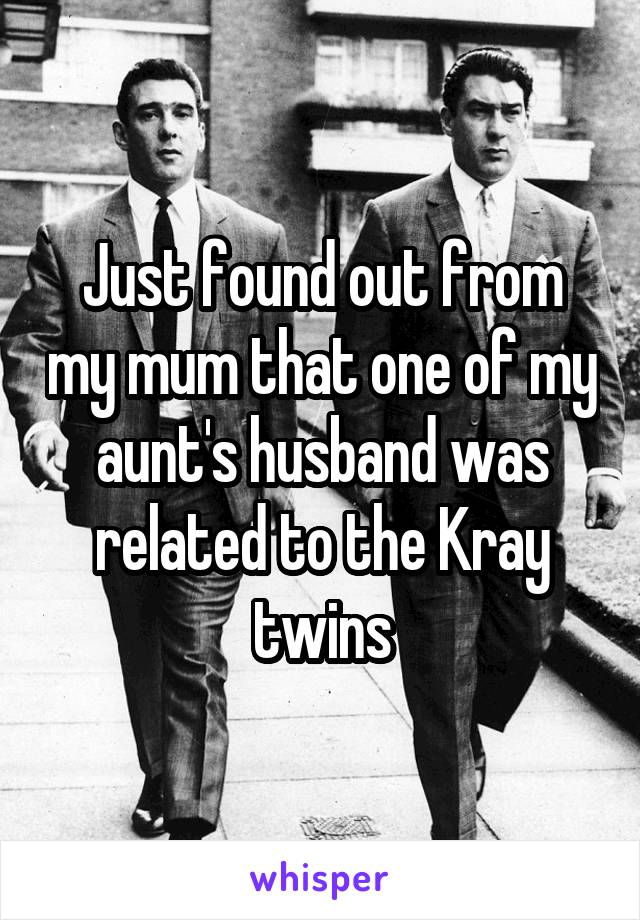 Just found out from my mum that one of my aunt's husband was related to the Kray twins