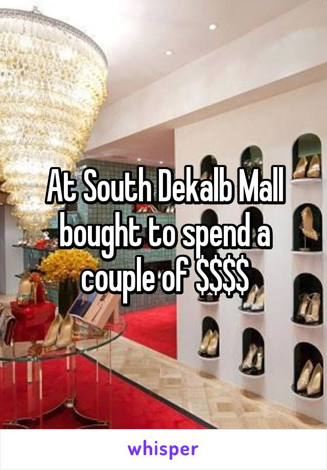 At South Dekalb Mall bought to spend a couple of $$$$