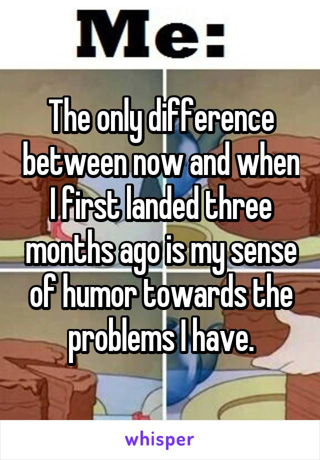 The only difference between now and when I first landed three months ago is my sense of humor towards the problems I have.