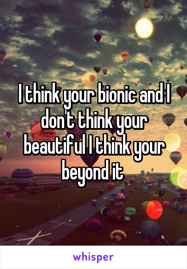I think your bionic and I don't think your beautiful I think your beyond it