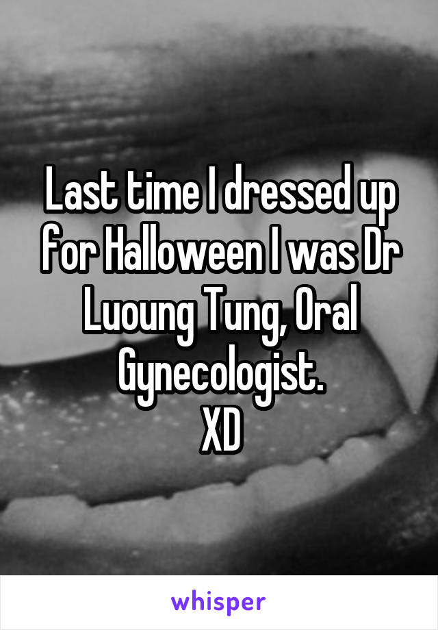 Last time I dressed up for Halloween I was Dr Luoung Tung, Oral Gynecologist. XD