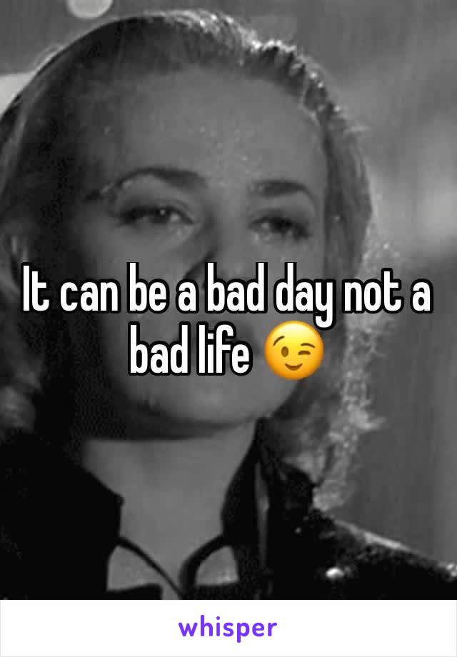 It can be a bad day not a bad life 😉