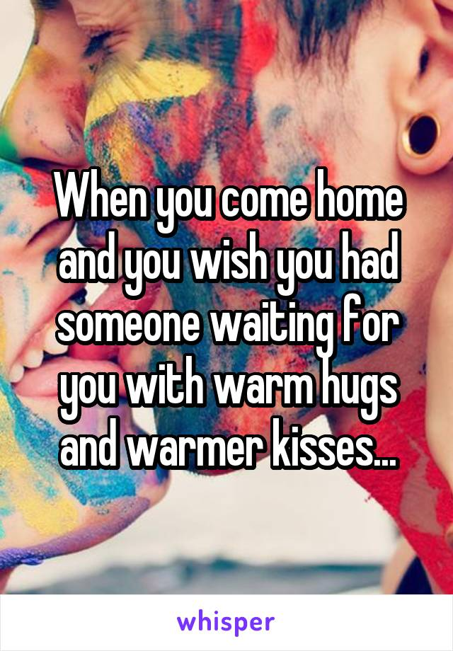 When you come home and you wish you had someone waiting for you with warm hugs and warmer kisses...