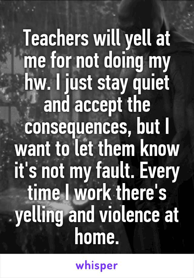 Teachers will yell at me for not doing my hw. I just stay quiet and accept the consequences, but I want to let them know it's not my fault. Every time I work there's yelling and violence at home.