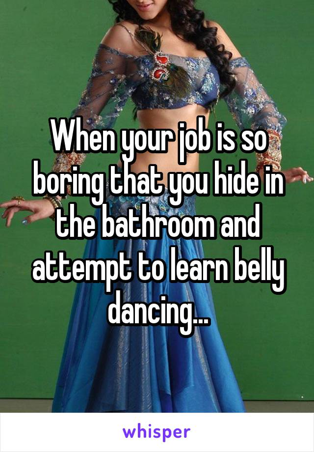 When your job is so boring that you hide in the bathroom and attempt to learn belly dancing...