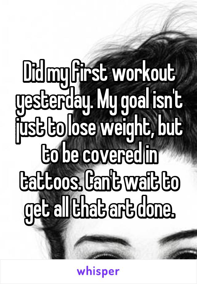 Did my first workout yesterday. My goal isn't just to lose weight, but to be covered in tattoos. Can't wait to get all that art done.