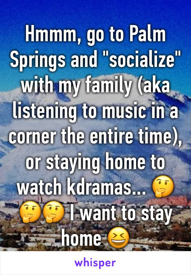 "Hmmm, go to Palm Springs and ""socialize"" with my family (aka listening to music in a corner the entire time), or staying home to watch kdramas... 🤔🤔🤔 I want to stay home 😆"