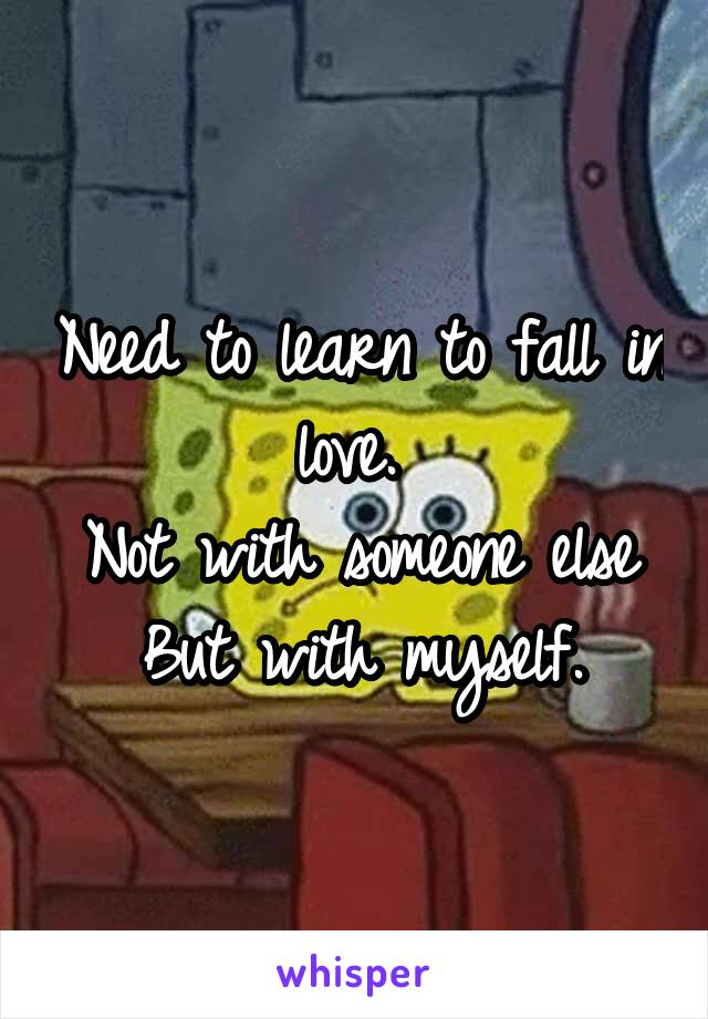 Need to learn to fall in love.  Not with someone else But with myself.
