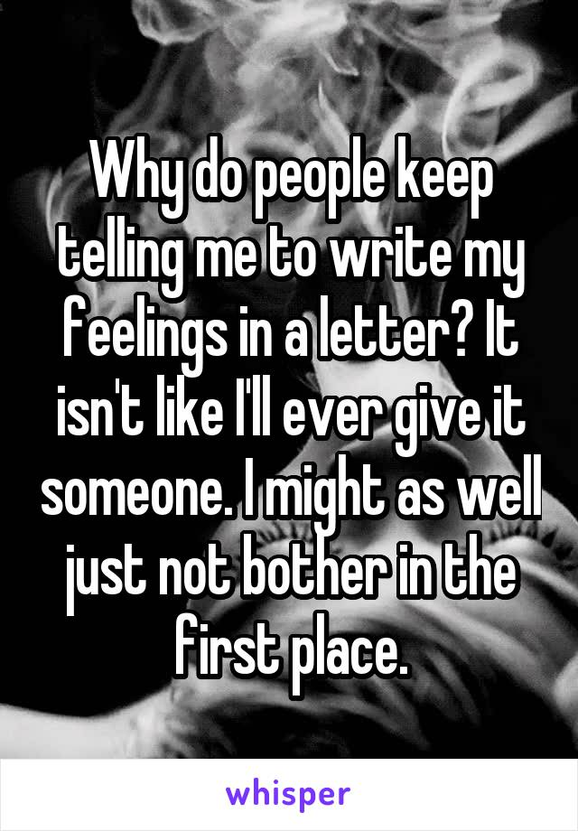 Why do people keep telling me to write my feelings in a letter? It isn't like I'll ever give it someone. I might as well just not bother in the first place.