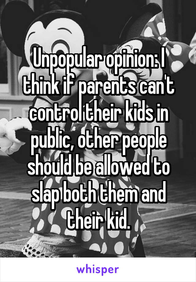 Unpopular opinion: I think if parents can't control their kids in public, other people should be allowed to slap both them and their kid.