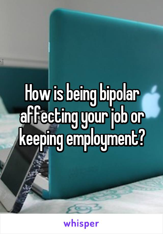 How is being bipolar affecting your job or keeping employment?