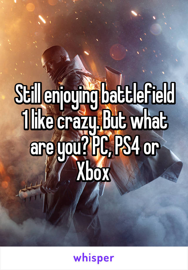 Still enjoying battlefield 1 like crazy. But what are you? PC, PS4 or Xbox
