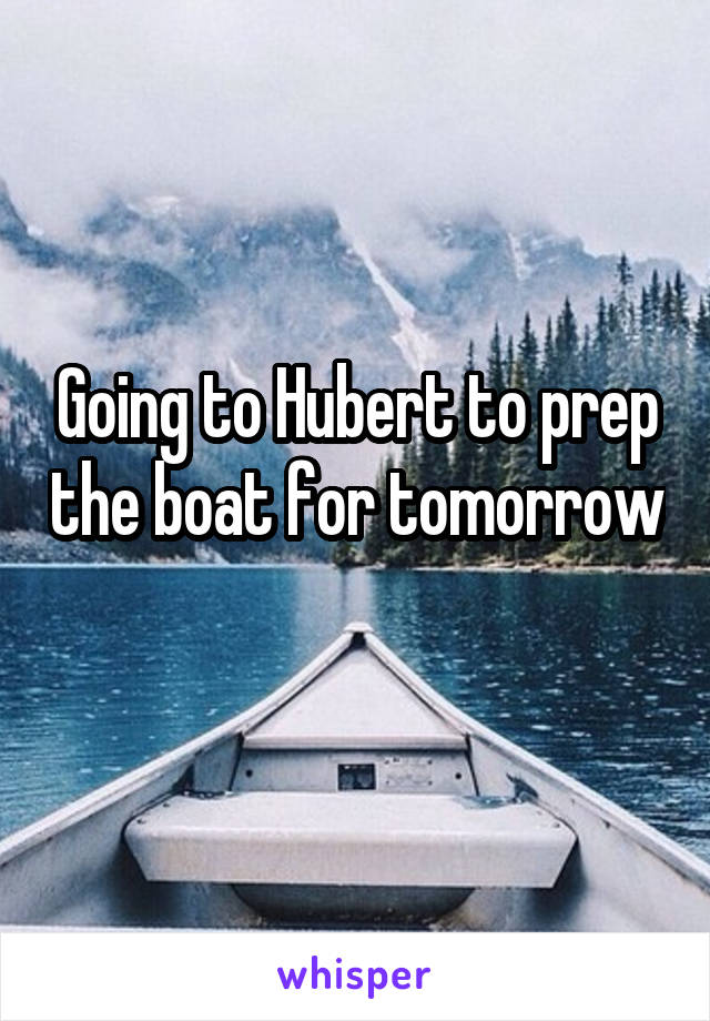 Going to Hubert to prep the boat for tomorrow