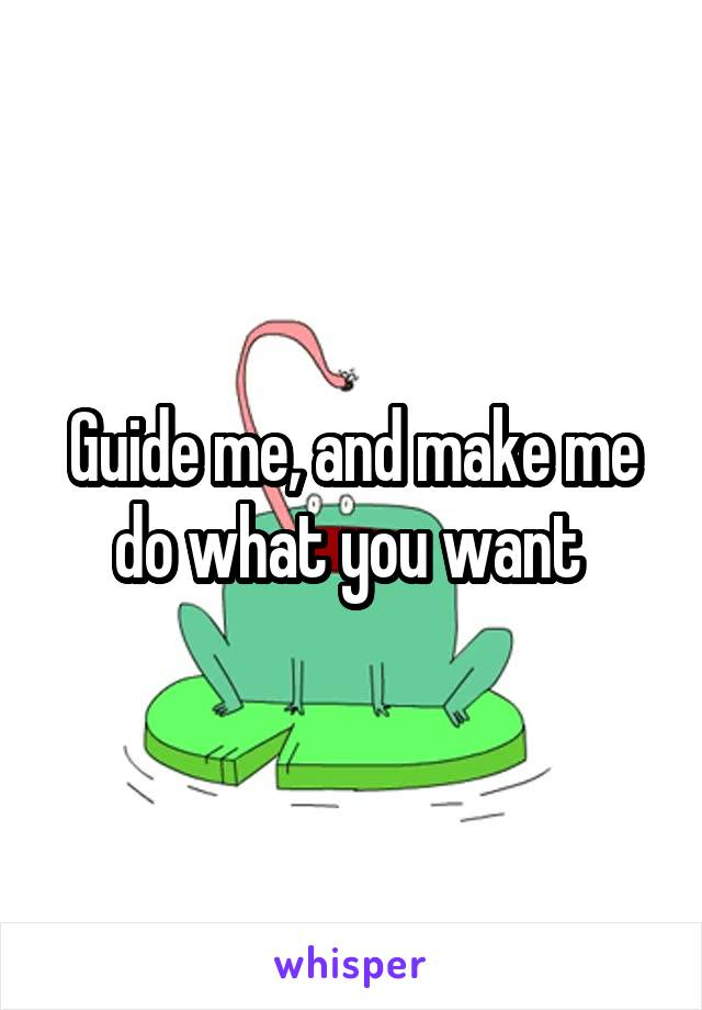 Guide me, and make me do what you want
