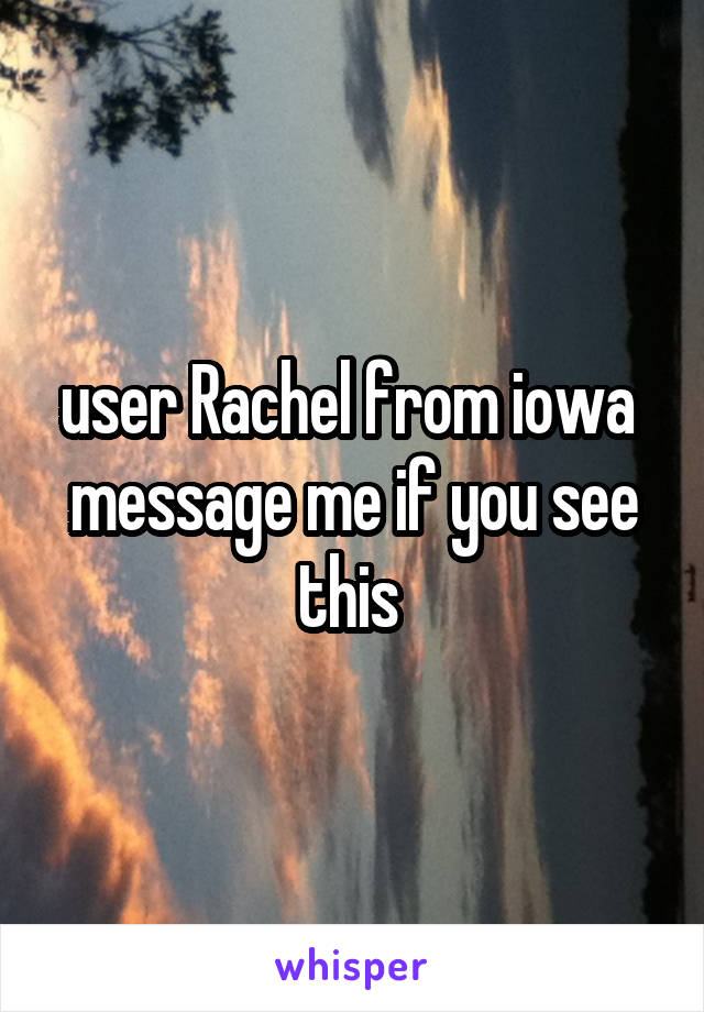user Rachel from iowa  message me if you see this