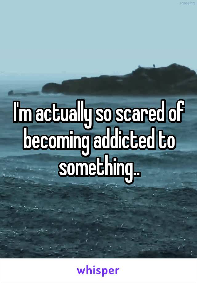 I'm actually so scared of becoming addicted to something..
