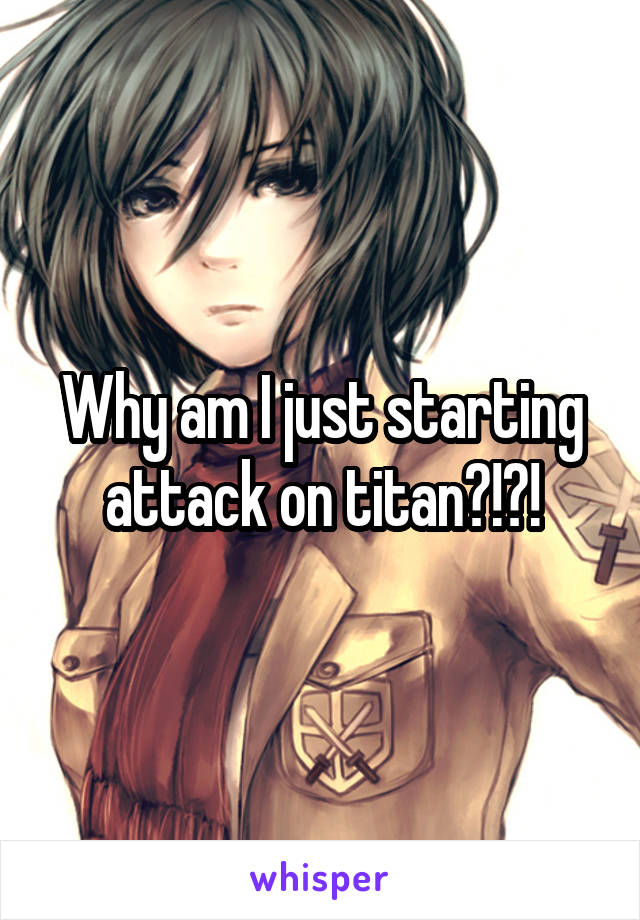 Why am I just starting attack on titan?!?!